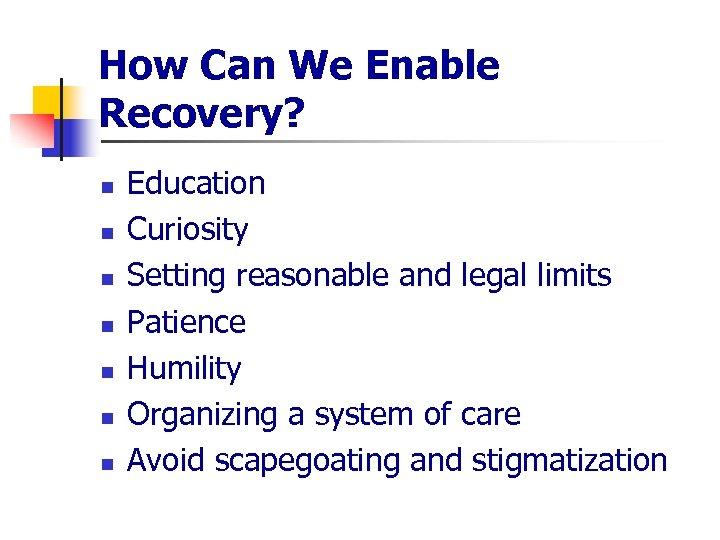 How Can We Enable Recovery? n n n n Education Curiosity Setting reasonable and