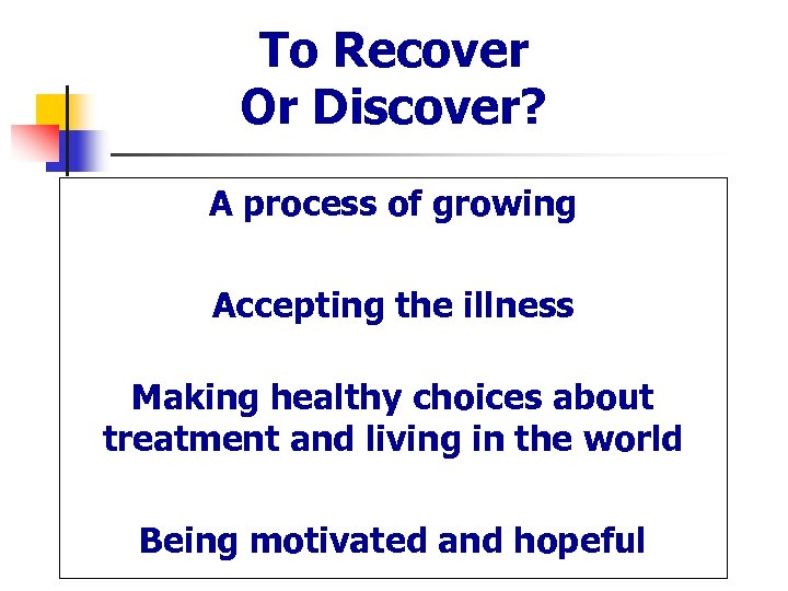 To Recover Or Discover? A process of growing Accepting the illness Making healthy choices