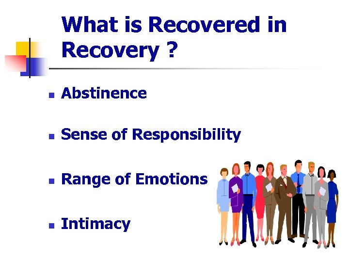 What is Recovered in Recovery ? n Abstinence n Sense of Responsibility n Range