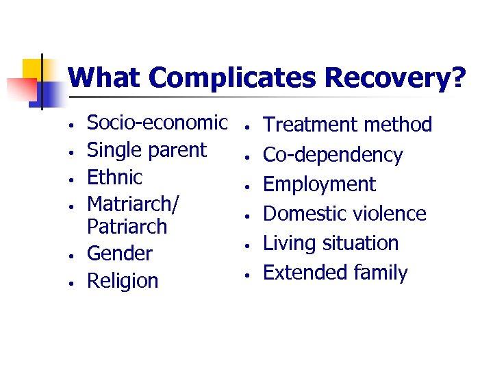 What Complicates Recovery? • • • Socio-economic Single parent Ethnic Matriarch/ Patriarch Gender Religion