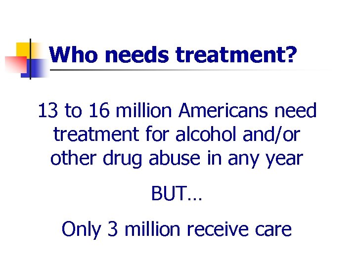 Who needs treatment? 13 to 16 million Americans need treatment for alcohol and/or other