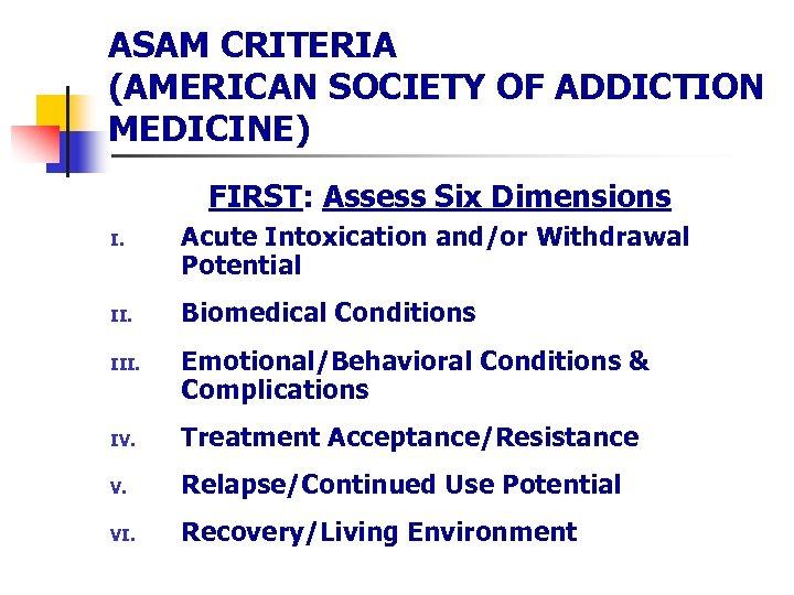 ASAM CRITERIA (AMERICAN SOCIETY OF ADDICTION MEDICINE) FIRST: Assess Six Dimensions I. II. III.
