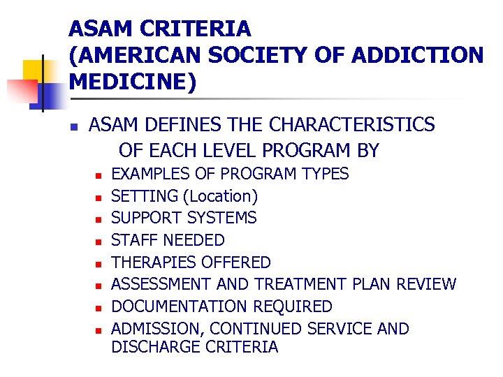 ASAM CRITERIA (AMERICAN SOCIETY OF ADDICTION MEDICINE) n ASAM DEFINES THE CHARACTERISTICS OF EACH