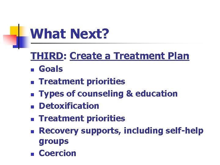 What Next? THIRD: Create a Treatment Plan n n n Goals Treatment priorities Types