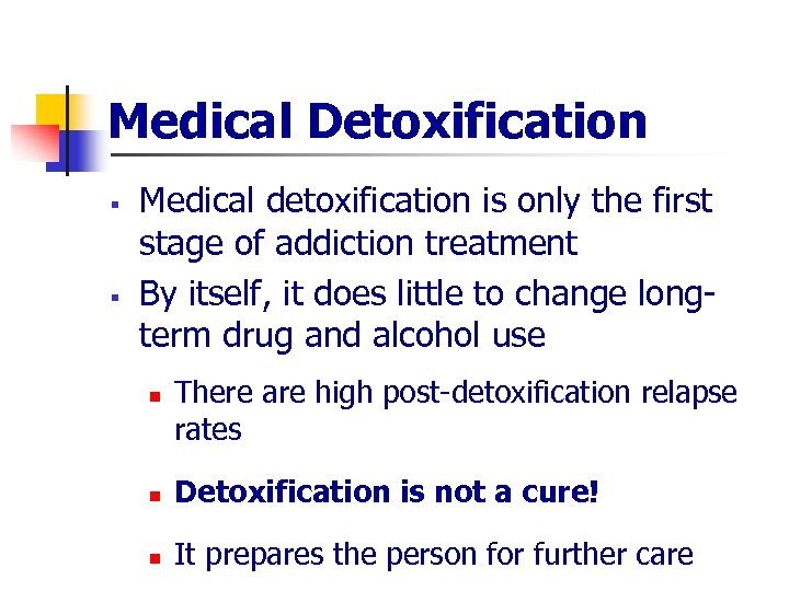 Medical Detoxification § § Medical detoxification is only the first stage of addiction treatment
