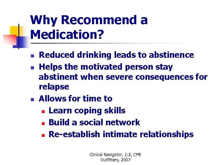 Why Recommend a Medication? n n n Reduced drinking leads to abstinence Helps the