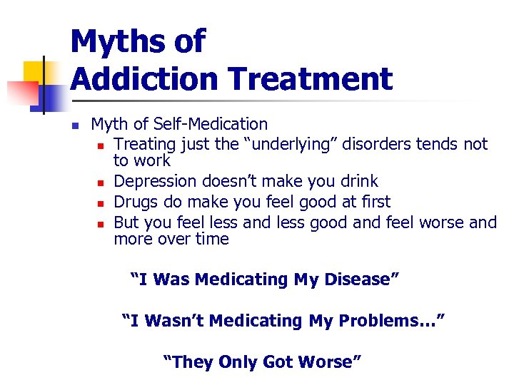 """Myths of Addiction Treatment n Myth of Self-Medication n Treating just the """"underlying"""" disorders"""