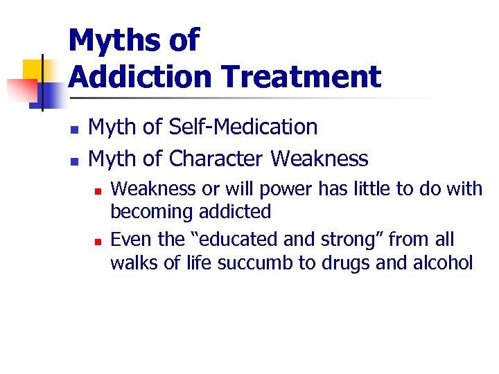 Myths of Addiction Treatment n n Myth of Self-Medication Myth of Character Weakness n