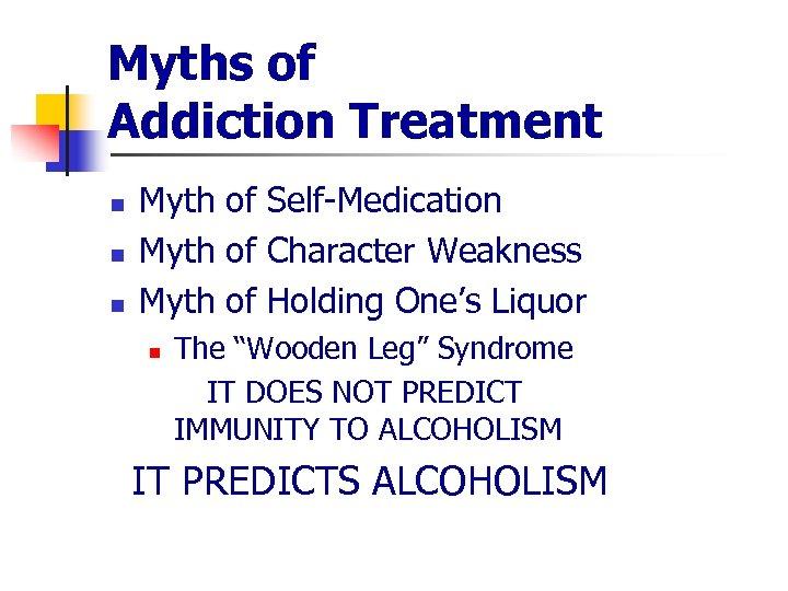 Myths of Addiction Treatment n n n Myth of Self-Medication Myth of Character Weakness