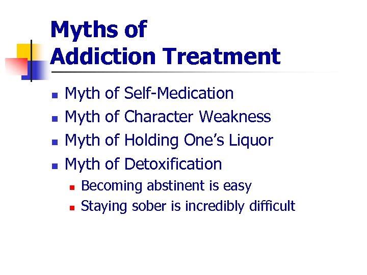 Myths of Addiction Treatment n n Myth n n of of Self-Medication Character Weakness