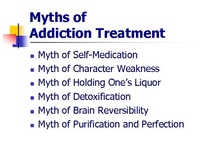 Myths of Addiction Treatment n n n Myth Myth of of of Self-Medication Character