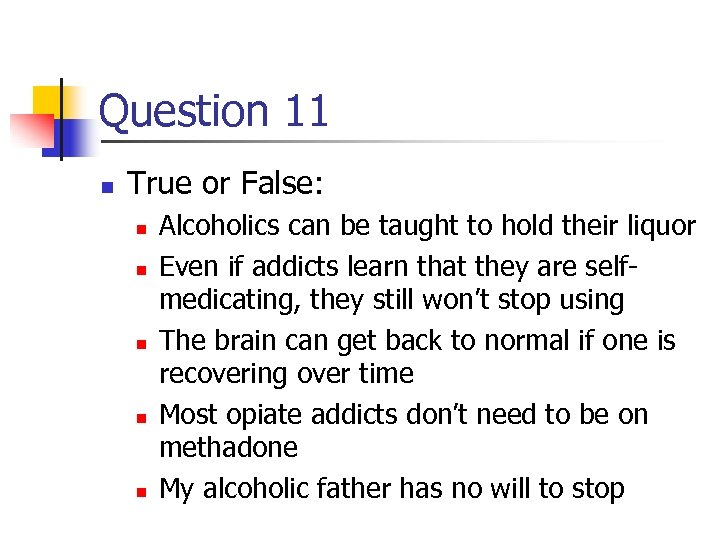 Question 11 n True or False: n n n Alcoholics can be taught to