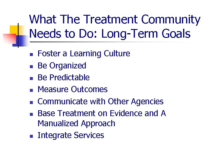What The Treatment Community Needs to Do: Long-Term Goals n n n n Foster