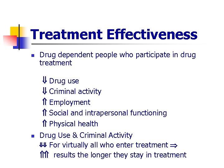 Treatment Effectiveness n Drug dependent people who participate in drug treatment Drug use Criminal