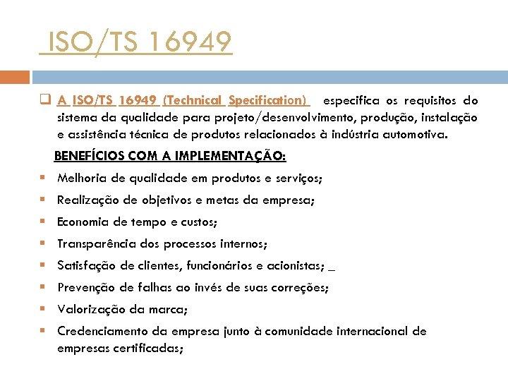 ISO/TS 16949 q A ISO/TS 16949 (Technical Specification) especifica os requisitos do sistema da