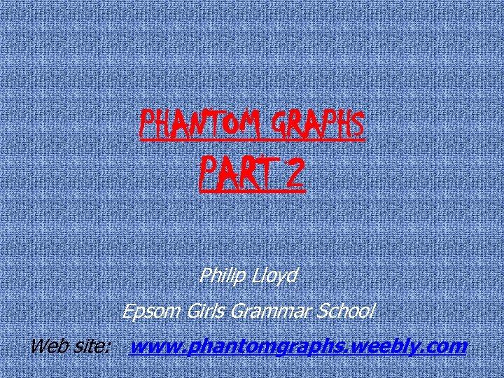 PHANTOM GRAPHS PART 2 Philip Lloyd Epsom Girls Grammar School Web site: www. phantomgraphs.