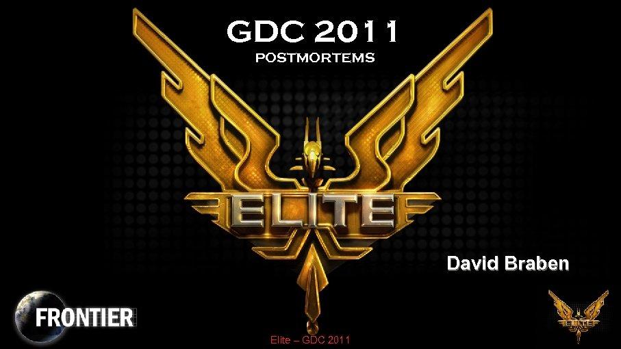GDC 2011 POSTMORTEMS David Braben Elite – GDC 2011