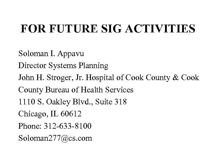 FOR FUTURE SIG ACTIVITIES Soloman I. Appavu Director Systems Planning John H. Stroger, Jr.