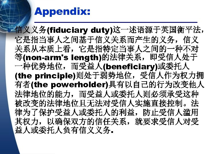 Appendix: l 信义义务(fiduciary duty)这一述语源于英国衡平法, 它是指当事人之间基于信义关系而产生的义务,信义 关系从本质上看,它是指特定当事人之间的一种不对 等(non-arm's length)的法律关系,即受信人处于 一种优势地位,而受益人(beneficiary)或委托人 (the principle)则处于弱势地位,受信人作为权力拥 有者(the powerholder)具有以自己的行为改变他人 法律地位的能力,而受益人或委托人则必须承受这种