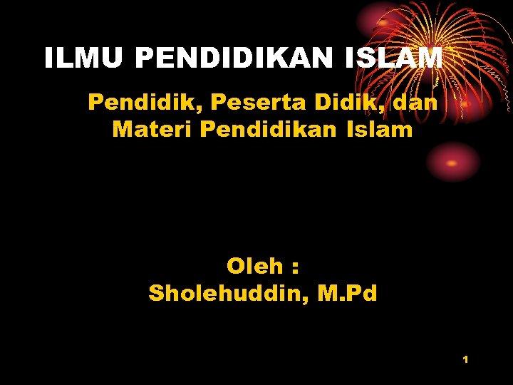 ILMU PENDIDIKAN ISLAM Pendidik, Peserta Didik, dan Materi Pendidikan Islam Oleh : Sholehuddin, M.