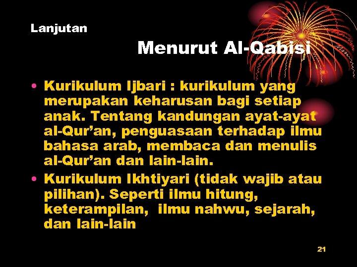 Lanjutan Menurut Al-Qabisi • Kurikulum Ijbari : kurikulum yang merupakan keharusan bagi setiap anak.