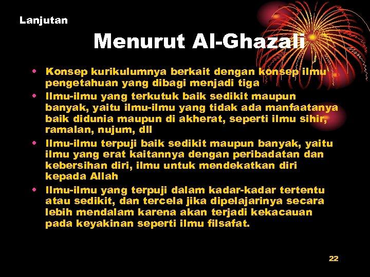 Lanjutan Menurut Al-Ghazali • Konsep kurikulumnya berkait dengan konsep ilmu pengetahuan yang dibagi menjadi