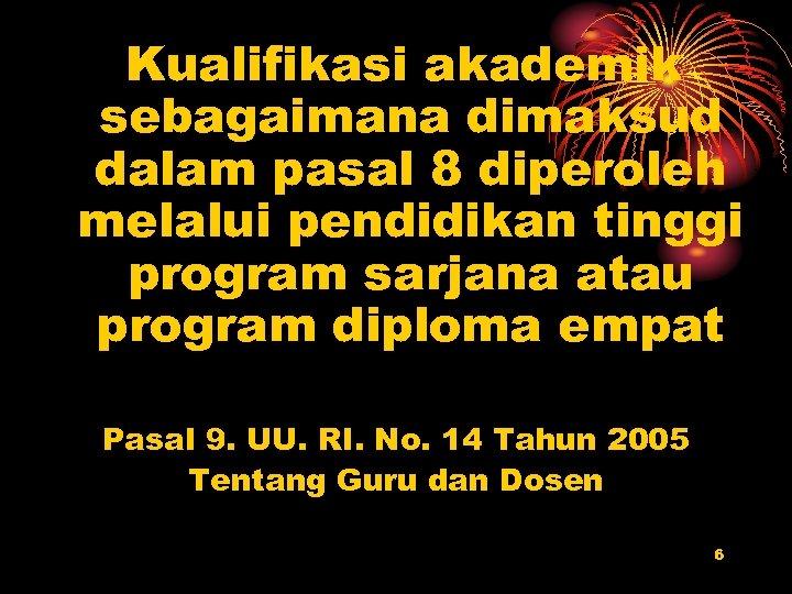Kualifikasi akademik sebagaimana dimaksud dalam pasal 8 diperoleh melalui pendidikan tinggi program sarjana atau