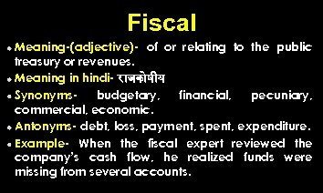 Fiscal Meaning-(adjective)- of or relating to the public treasury or revenues. Meaning in hindi-