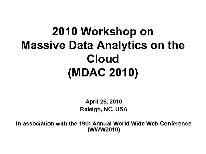2010 Workshop on Massive Data Analytics on the Cloud (MDAC 2010) April 26, 2010