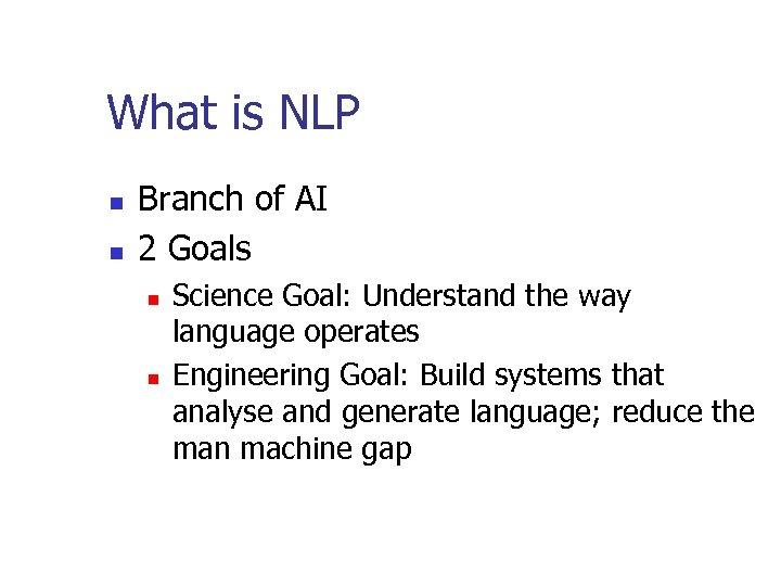 What is NLP n n Branch of AI 2 Goals n n Science Goal:
