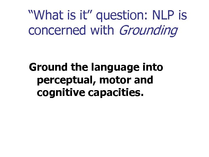 """""""What is it"""" question: NLP is concerned with Grounding Ground the language into perceptual,"""