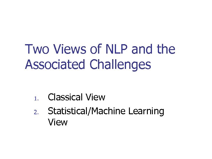 Two Views of NLP and the Associated Challenges 1. 2. Classical View Statistical/Machine Learning