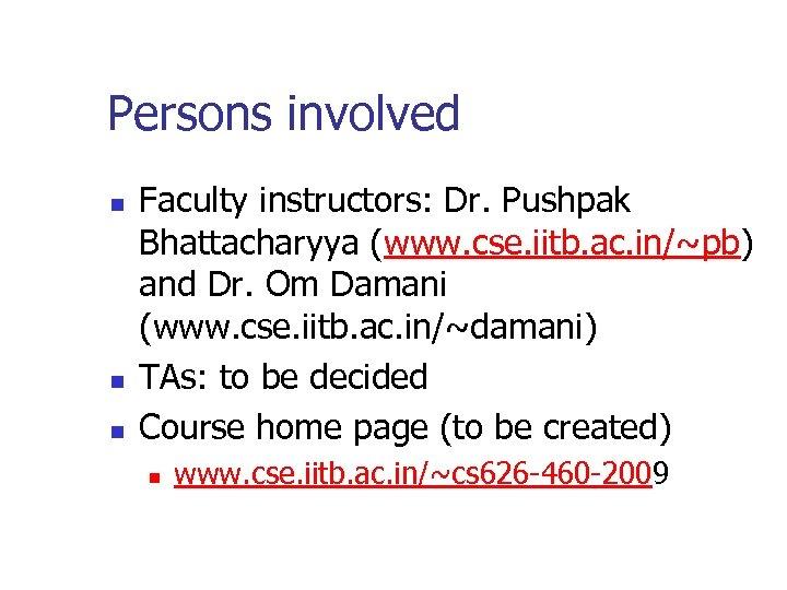 Persons involved n n n Faculty instructors: Dr. Pushpak Bhattacharyya (www. cse. iitb. ac.