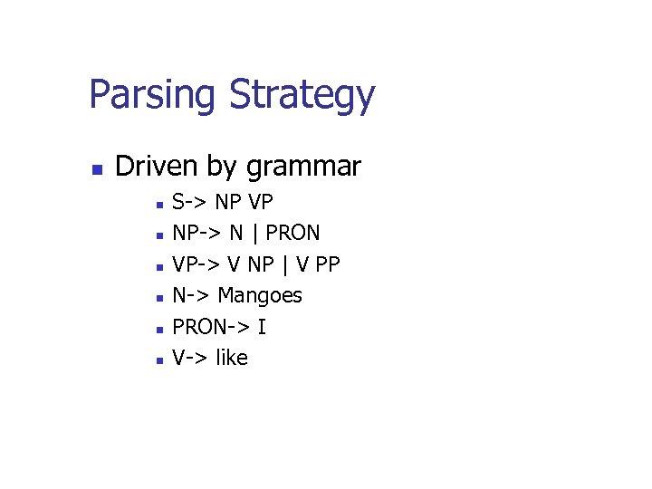 Parsing Strategy n Driven by grammar n n n S-> NP VP NP-> N