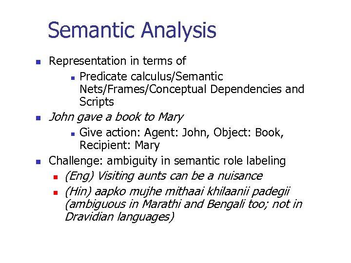 Semantic Analysis n Representation in terms of n Predicate calculus/Semantic Nets/Frames/Conceptual Dependencies and Scripts