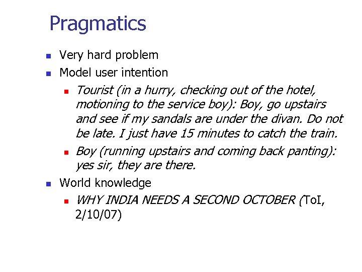 Pragmatics n n Very hard problem Model user intention n Tourist (in a hurry,