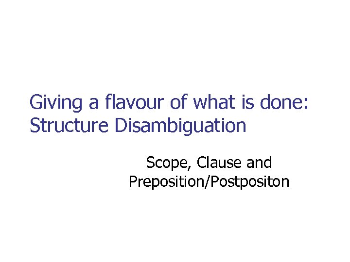 Giving a flavour of what is done: Structure Disambiguation Scope, Clause and Preposition/Postpositon