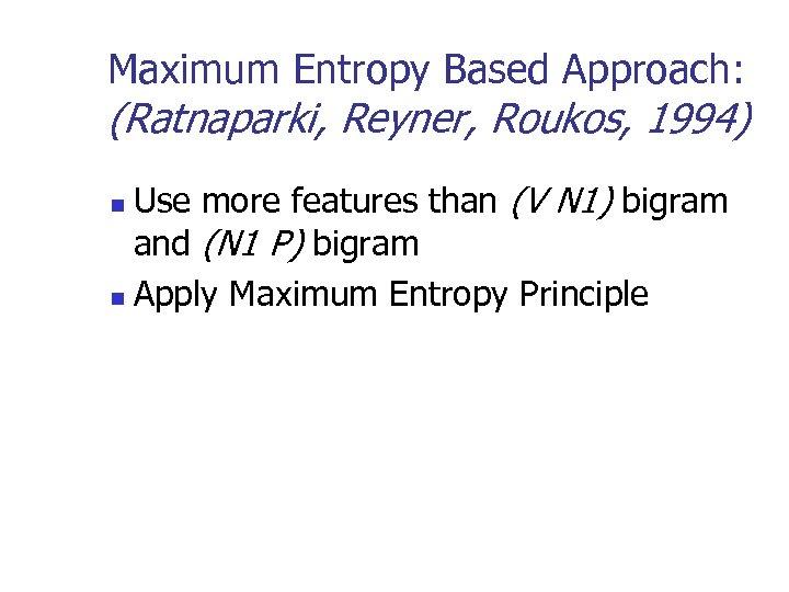 Maximum Entropy Based Approach: (Ratnaparki, Reyner, Roukos, 1994) Use more features than (V N