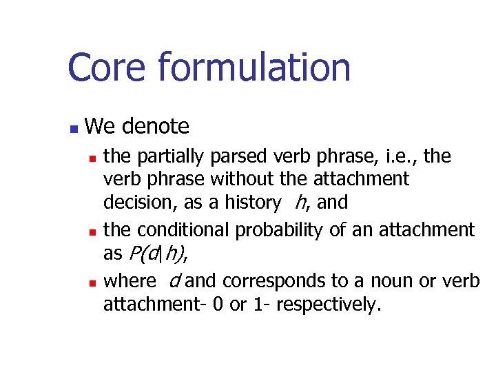 Core formulation n We denote n n n the partially parsed verb phrase, i.