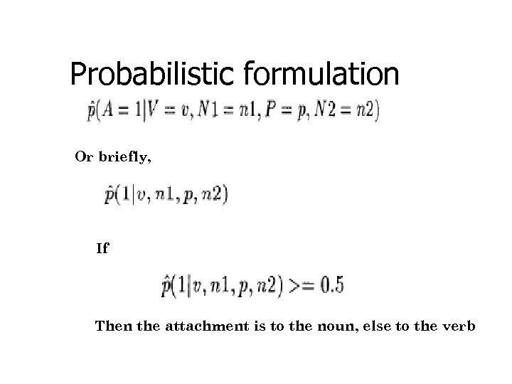 Probabilistic formulation Or briefly, If Then the attachment is to the noun, else to