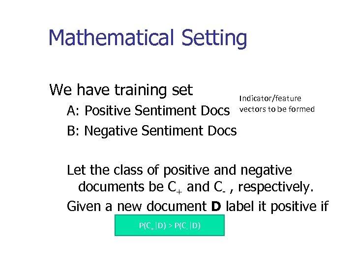 Mathematical Setting We have training set A: Positive Sentiment Docs B: Negative Sentiment Docs