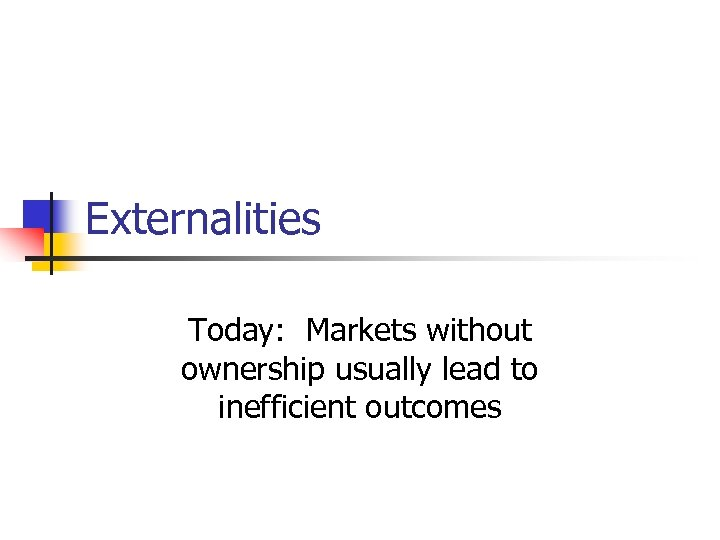 Externalities Today: Markets without ownership usually lead to inefficient outcomes
