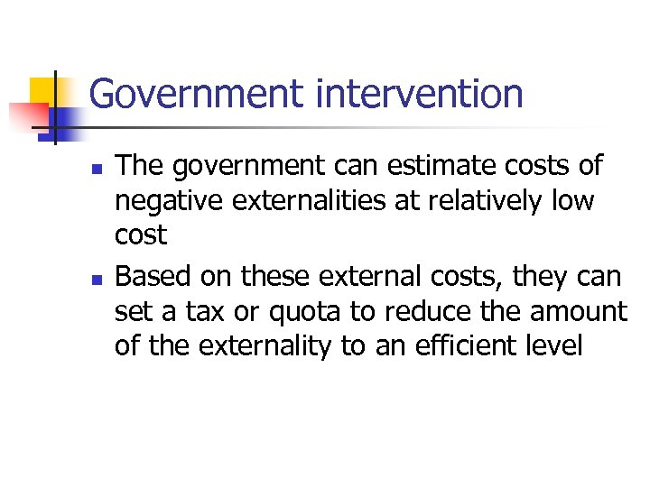 Government intervention n n The government can estimate costs of negative externalities at relatively
