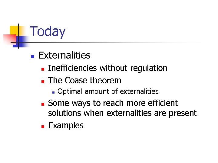 Today n Externalities n n Inefficiencies without regulation The Coase theorem n n n