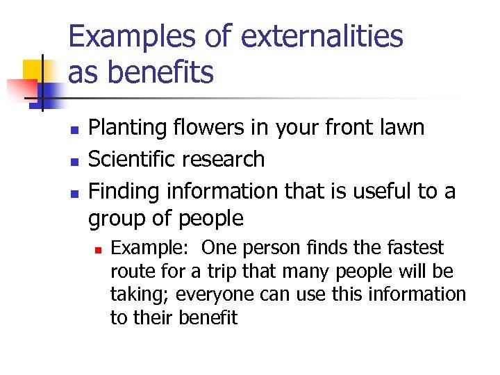 Examples of externalities as benefits n n n Planting flowers in your front lawn