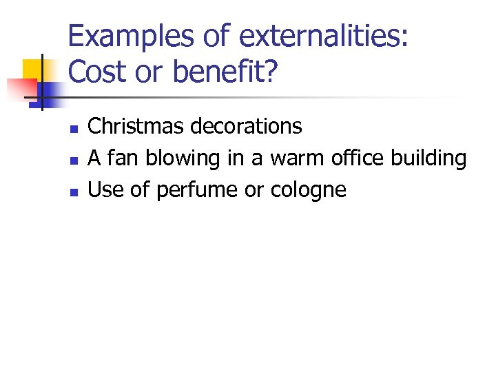 Examples of externalities: Cost or benefit? n n n Christmas decorations A fan blowing