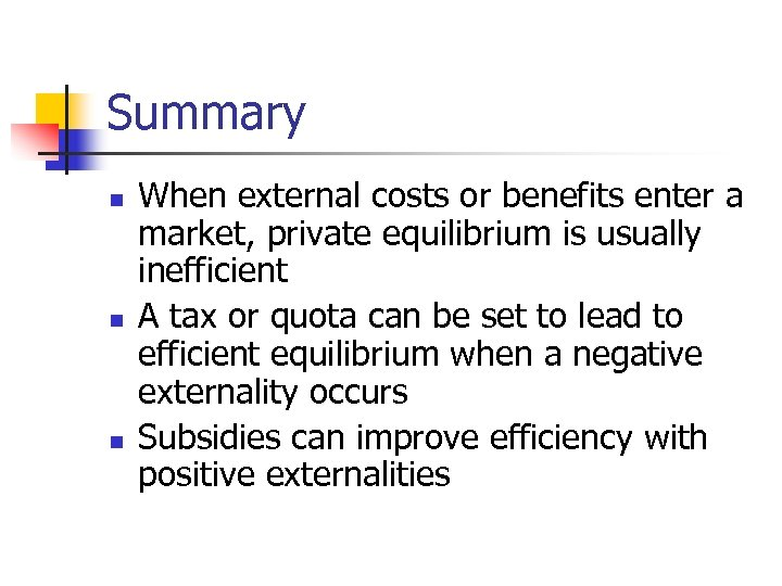 Summary n n n When external costs or benefits enter a market, private equilibrium