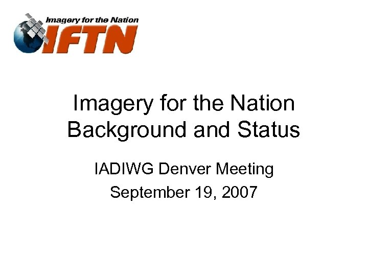 Imagery for the Nation Background and Status IADIWG Denver Meeting September 19, 2007