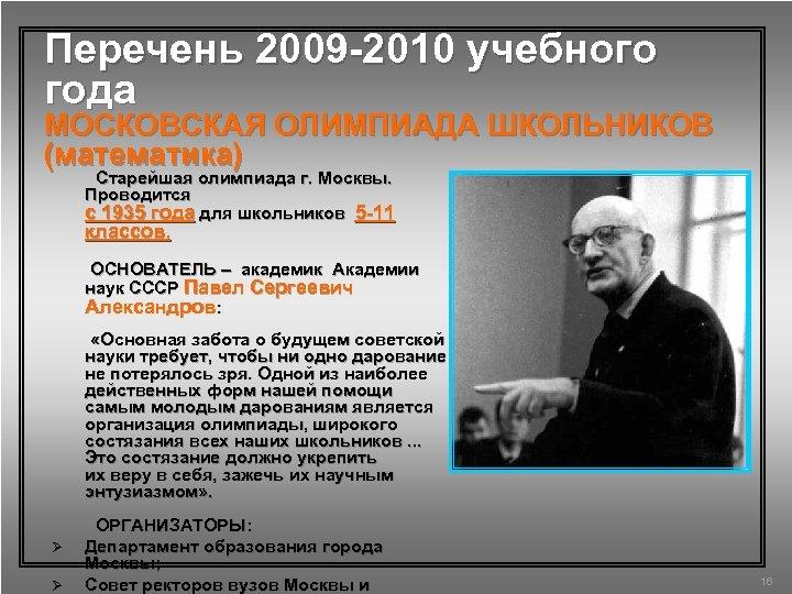 Перечень 2009 -2010 учебного года МОСКОВСКАЯ ОЛИМПИАДА ШКОЛЬНИКОВ (математика) Старейшая олимпиада г. Москвы. Проводится