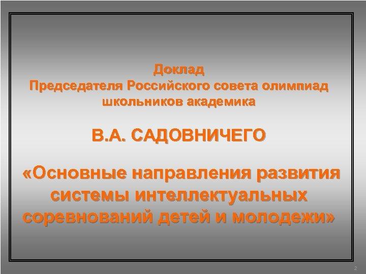 Доклад Председателя Российского совета олимпиад школьников академика В. А. САДОВНИЧЕГО «Основные направления развития системы